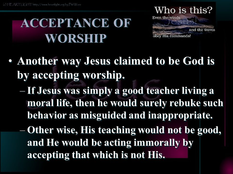 ACCEPTANCE OF WORSHIP Another way Jesus claimed to be God is by accepting worship.