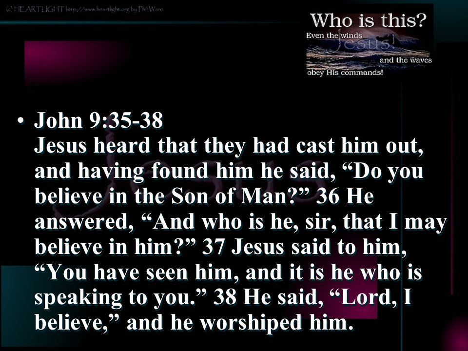 John 9:35-38 Jesus heard that they had cast him out, and having found him he said, Do you believe in the Son of Man 36 He answered, And who is he, sir, that I may believe in him 37 Jesus said to him, You have seen him, and it is he who is speaking to you. 38 He said, Lord, I believe, and he worshiped him.