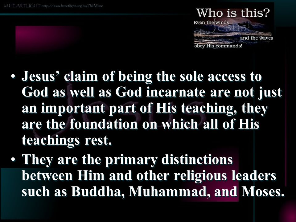 Jesus' claim of being the sole access to God as well as God incarnate are not just an important part of His teaching, they are the foundation on which all of His teachings rest.