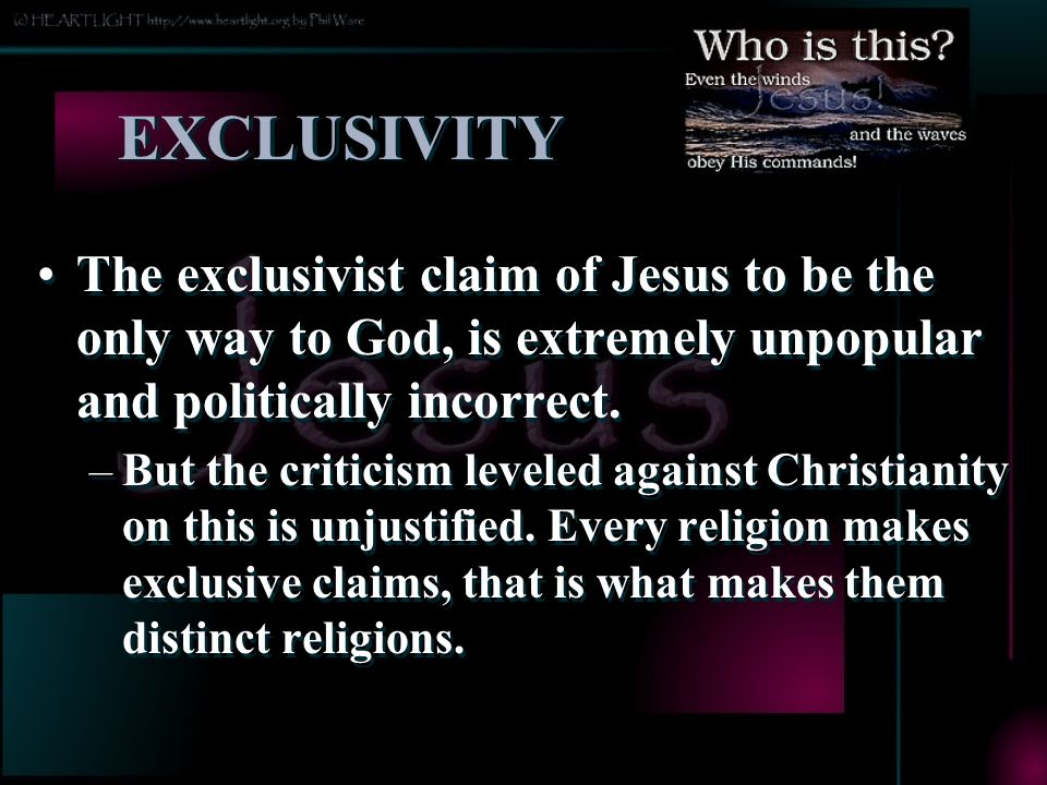 EXCLUSIVITY The exclusivist claim of Jesus to be the only way to God, is extremely unpopular and politically incorrect.