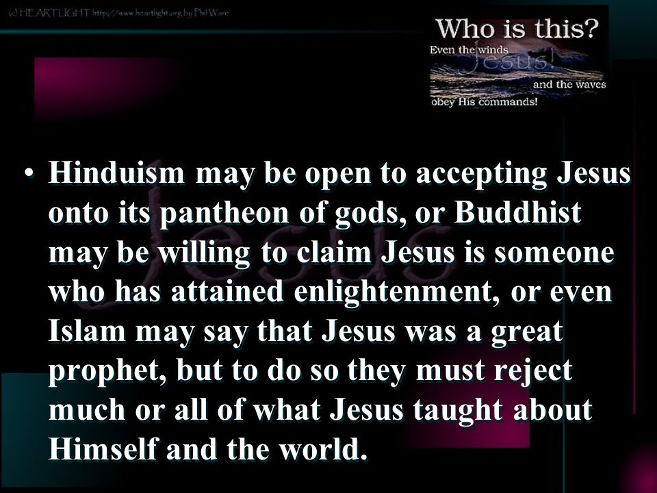 Hinduism may be open to accepting Jesus onto its pantheon of gods, or Buddhist may be willing to claim Jesus is someone who has attained enlightenment, or even Islam may say that Jesus was a great prophet, but to do so they must reject much or all of what Jesus taught about Himself and the world.
