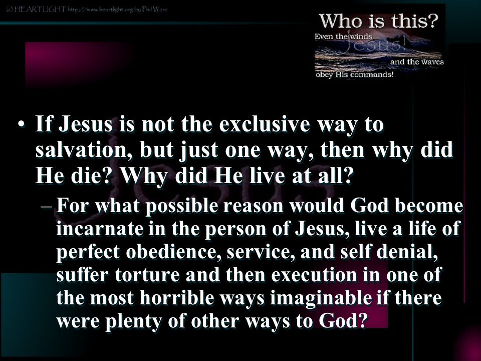If Jesus is not the exclusive way to salvation, but just one way, then why did He die Why did He live at all
