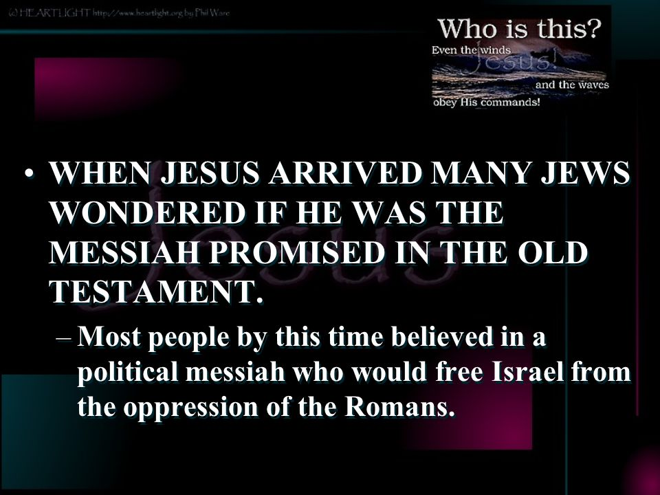 WHEN JESUS ARRIVED MANY JEWS WONDERED IF HE WAS THE MESSIAH PROMISED IN THE OLD TESTAMENT.