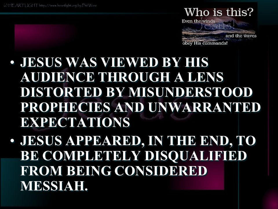 JESUS WAS VIEWED BY HIS AUDIENCE THROUGH A LENS DISTORTED BY MISUNDERSTOOD PROPHECIES AND UNWARRANTED EXPECTATIONS