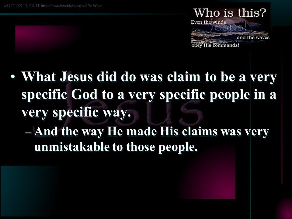 What Jesus did do was claim to be a very specific God to a very specific people in a very specific way.