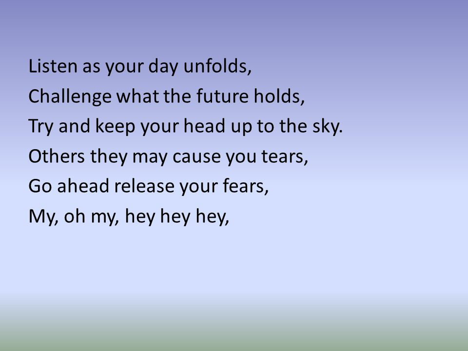 Listen as your day unfolds, Challenge what the future holds, Try and keep your head up to the sky.
