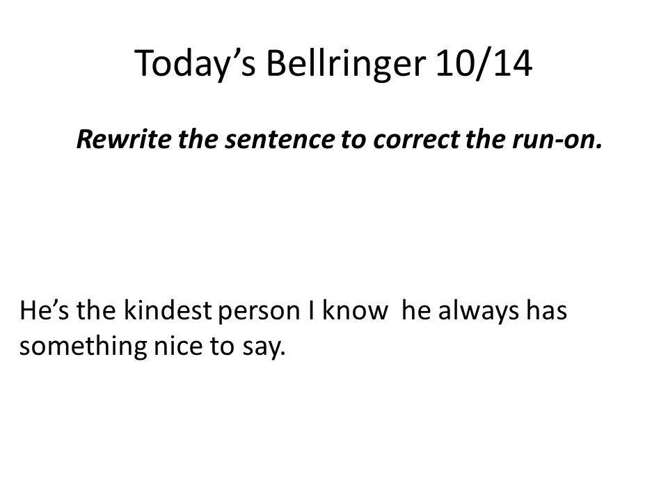 Today's Bellringer 10/14 Rewrite the sentence to correct the run-on. He's the kindest person I know he always has something nice to say.
