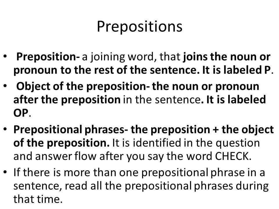 Prepositions Preposition- a joining word, that joins the noun or pronoun to the rest of the sentence. It is labeled P.