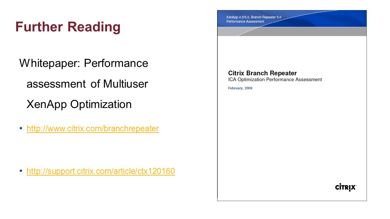 Further Reading Whitepaper: Performance assessment of Multiuser XenApp Optimization. http://www.citrix.com/branchrepeater.