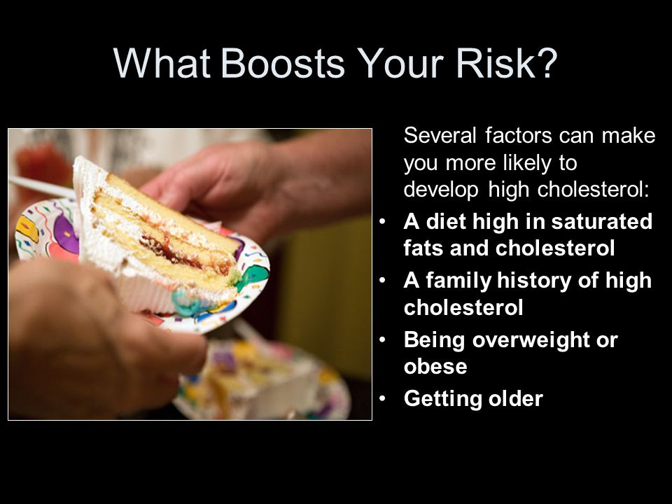 What Boosts Your Risk Several factors can make you more likely to develop high cholesterol: A diet high in saturated fats and cholesterol.