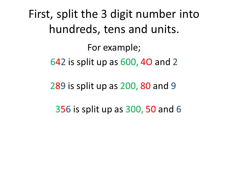 First, split the 3 digit number into hundreds, tens and units.