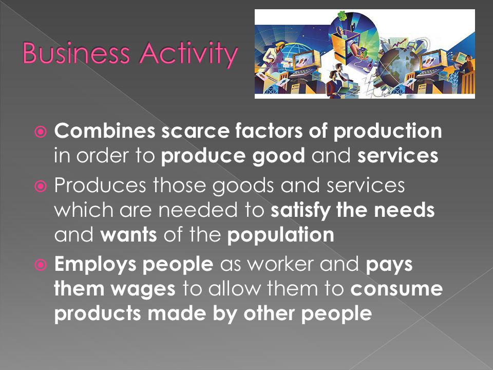 Business Activity Combines scarce factors of production in order to produce good and services.
