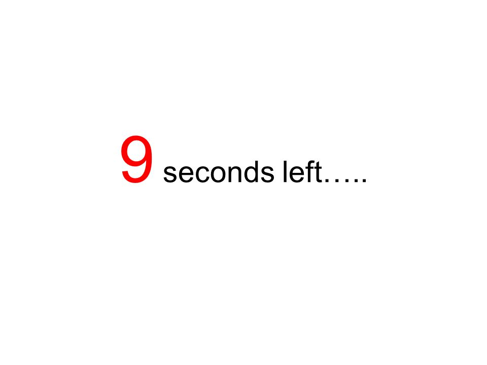 9 seconds left…..