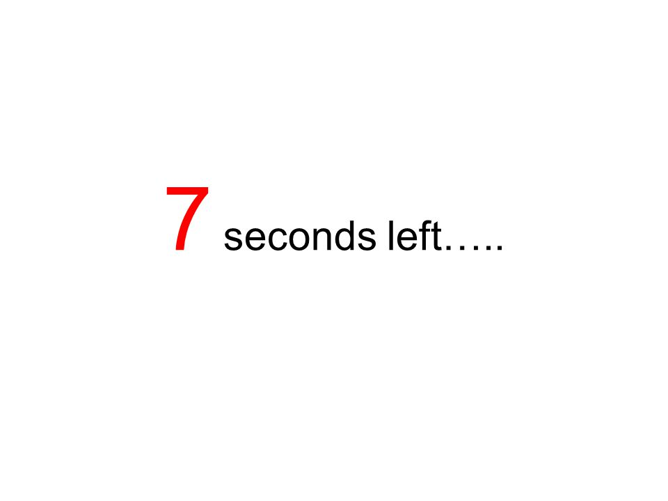 7 seconds left…..