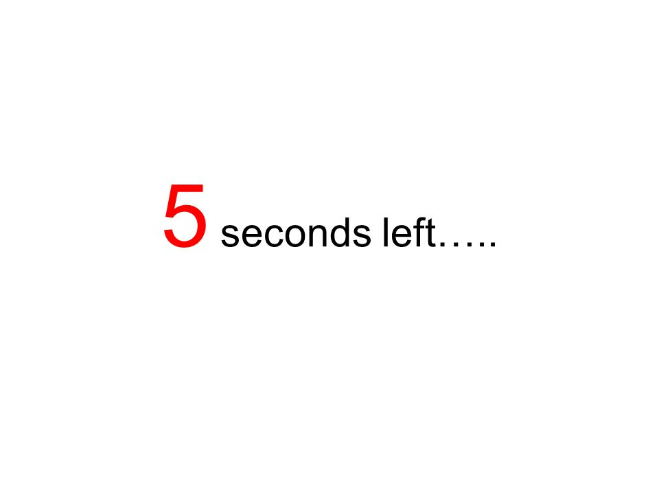 5 seconds left…..
