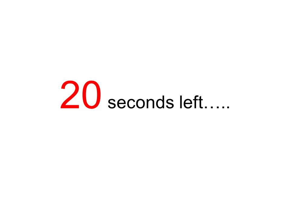 20 seconds left…..