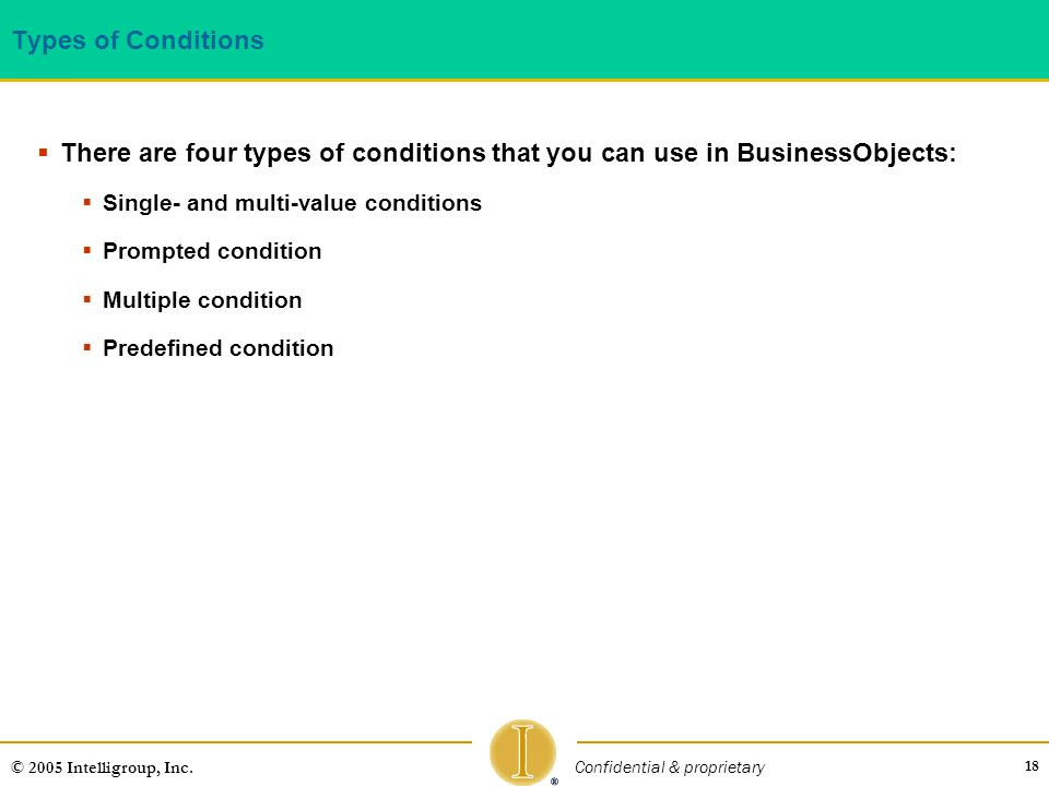 Types of Conditions There are four types of conditions that you can use in BusinessObjects: Single- and multi-value conditions.
