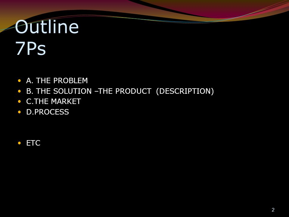 Outline 7Ps A. THE PROBLEM B. THE SOLUTION –THE PRODUCT (DESCRIPTION)