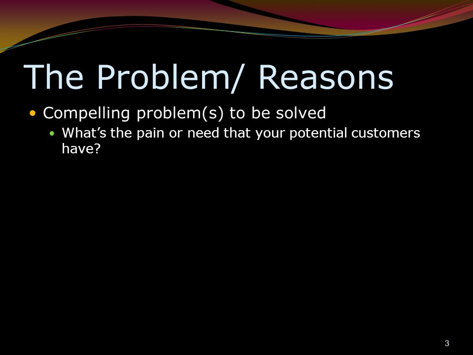 The Problem/ Reasons Compelling problem(s) to be solved