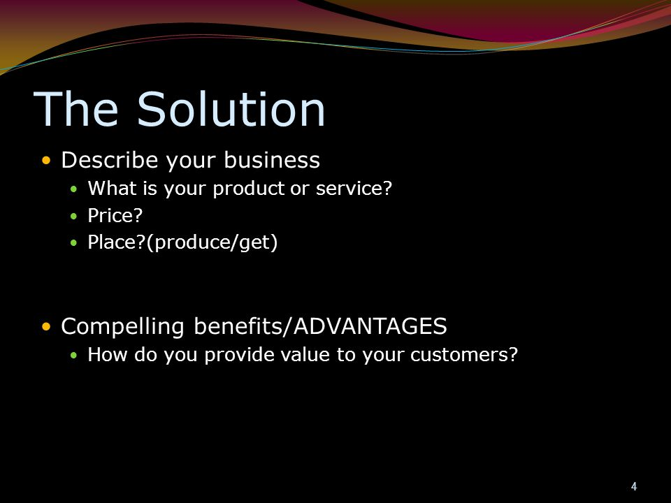 The Solution Describe your business Compelling benefits/ADVANTAGES