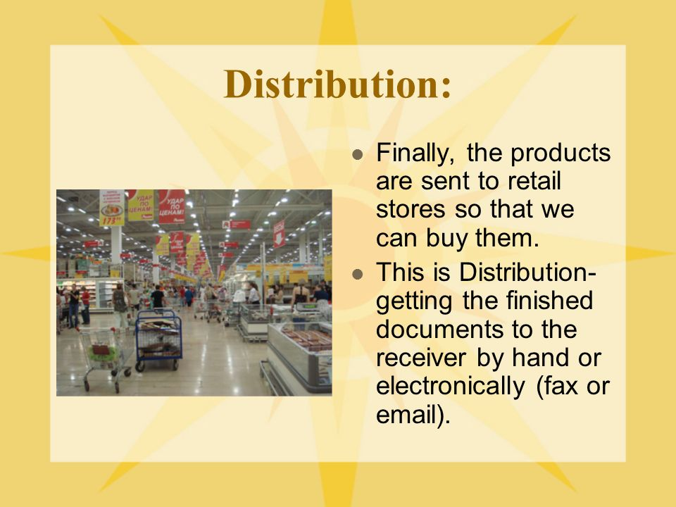 Distribution: Finally, the products are sent to retail stores so that we can buy them.