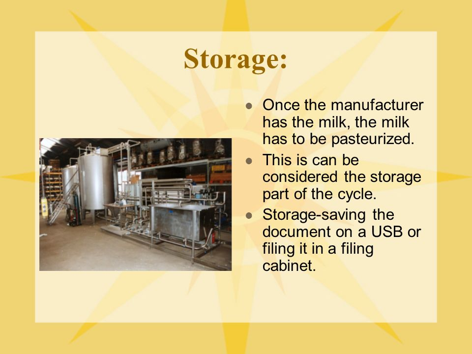 Storage: Once the manufacturer has the milk, the milk has to be pasteurized. This is can be considered the storage part of the cycle.