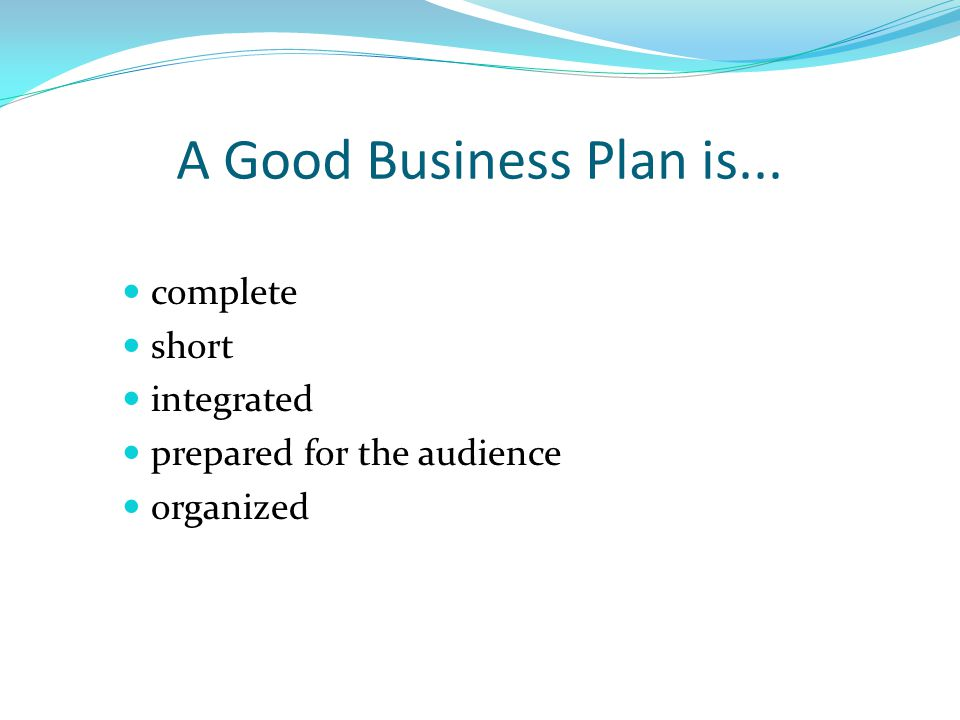 A Good Business Plan is... complete short integrated