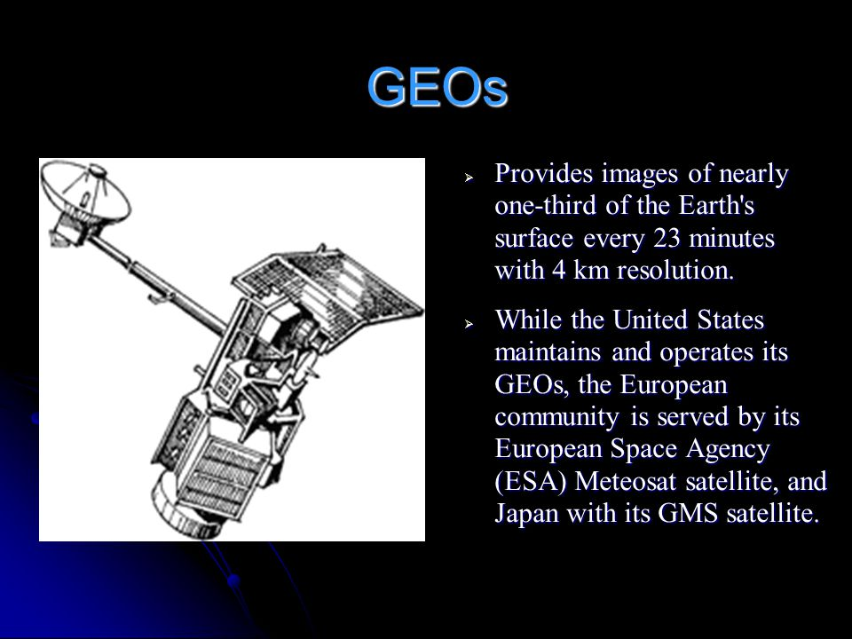 GEOs Provides images of nearly one-third of the Earth s surface every 23 minutes with 4 km resolution.