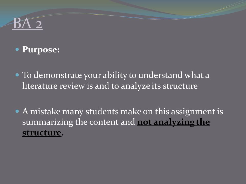 BA 2 Purpose: To demonstrate your ability to understand what a literature review is and to analyze its structure.