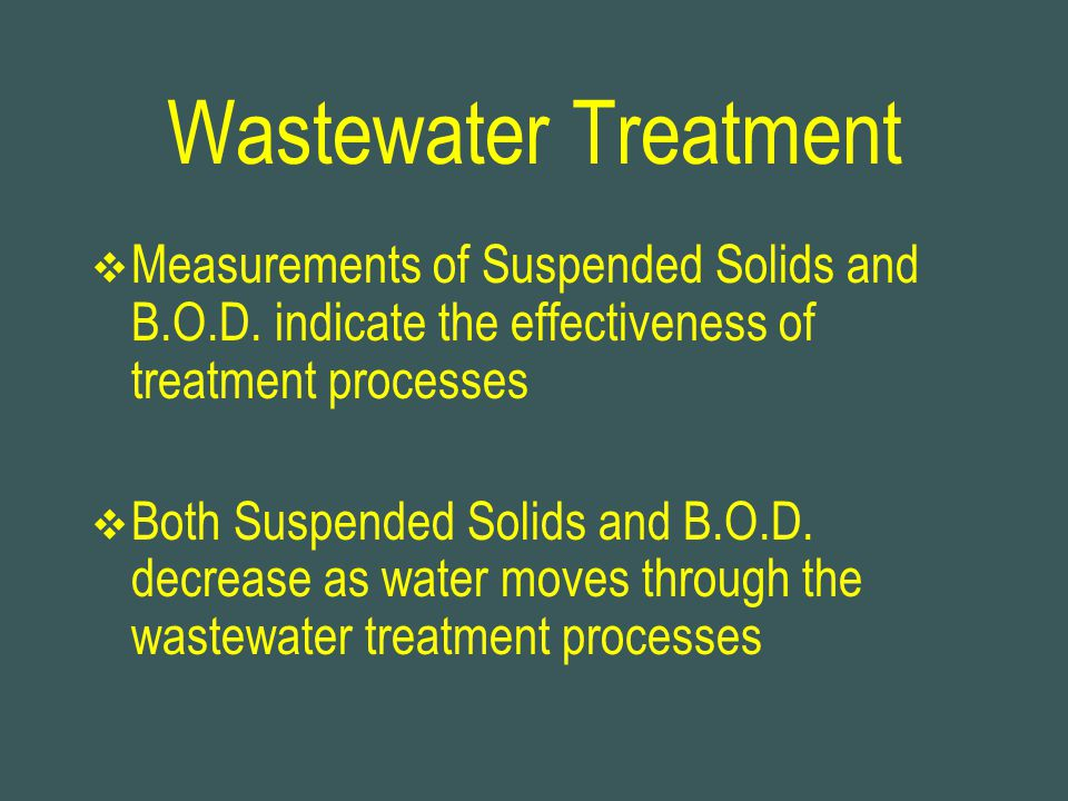 Wastewater Treatment Measurements of Suspended Solids and B.O.D. indicate the effectiveness of treatment processes.