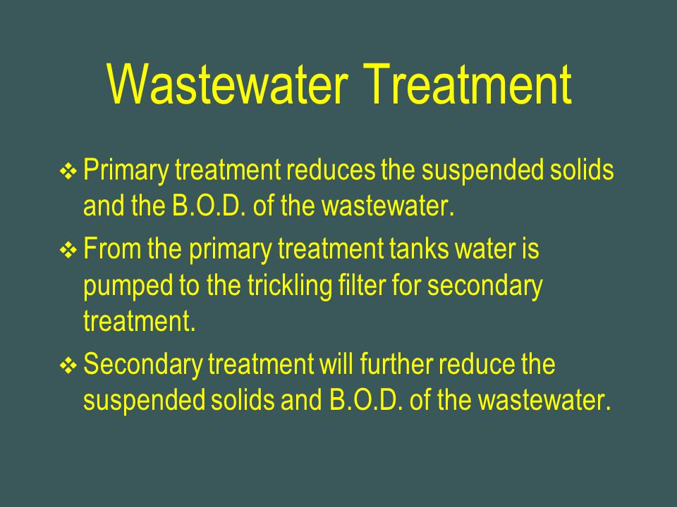 Wastewater Treatment Primary treatment reduces the suspended solids and the B.O.D. of the wastewater.