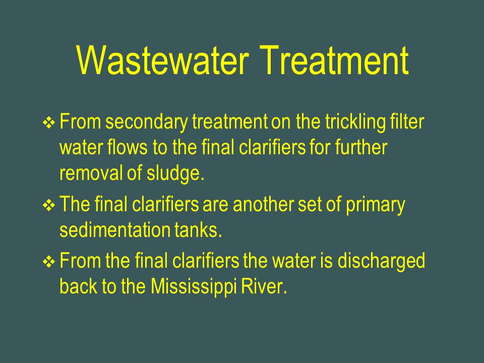 Wastewater Treatment From secondary treatment on the trickling filter water flows to the final clarifiers for further removal of sludge.