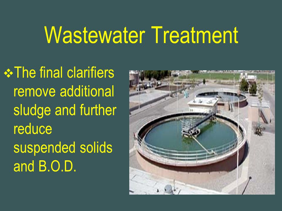 Wastewater Treatment The final clarifiers remove additional sludge and further reduce suspended solids and B.O.D.