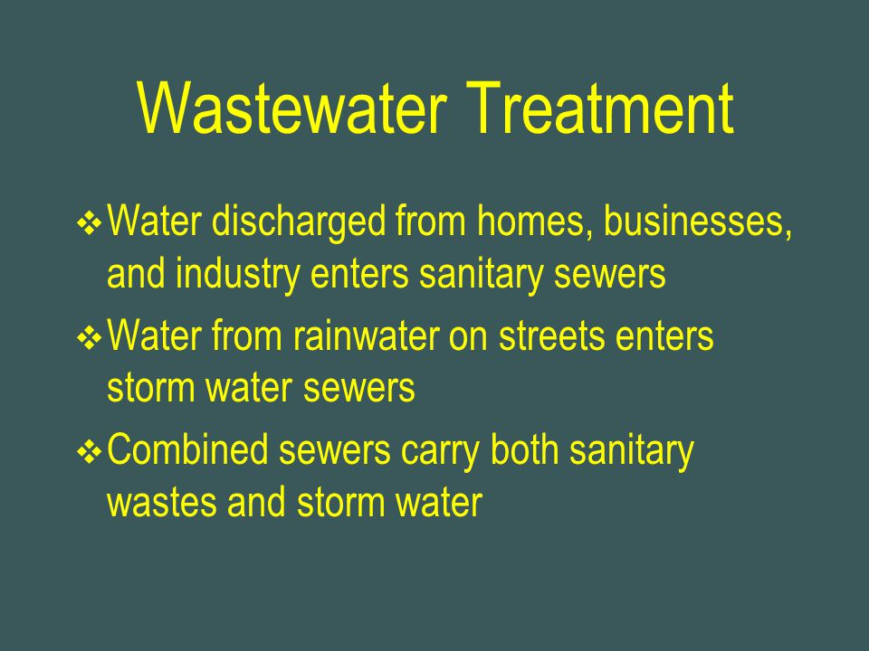 Wastewater Treatment Water discharged from homes, businesses, and industry enters sanitary sewers.