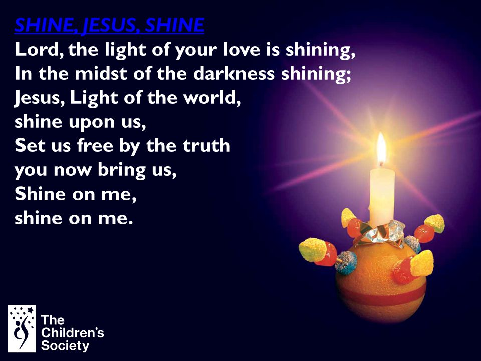SHINE, JESUS, SHINE Lord, the light of your love is shining, In the midst of the darkness shining;