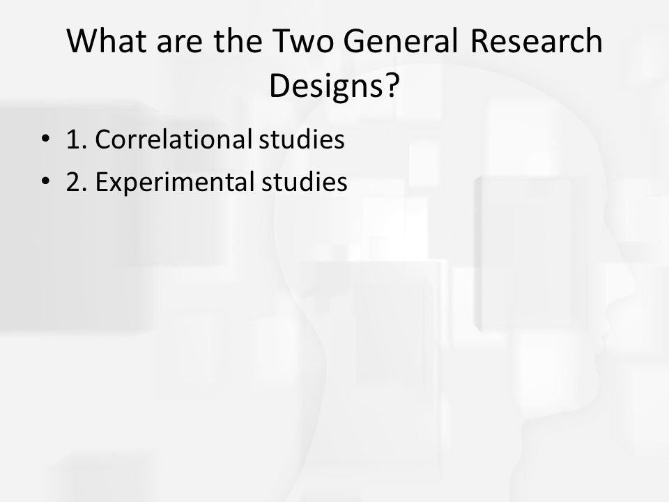What are the Two General Research Designs