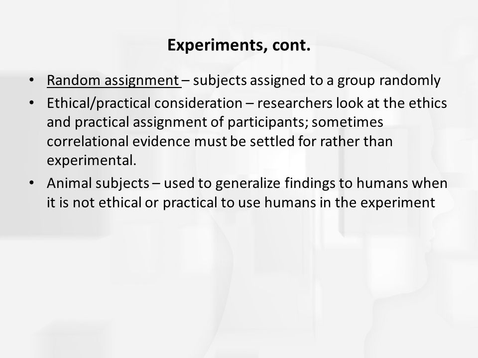 Experiments, cont. Random assignment – subjects assigned to a group randomly.