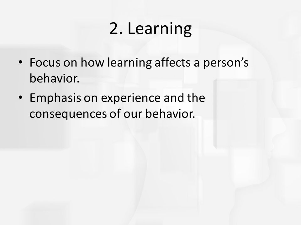 2. Learning Focus on how learning affects a person's behavior.