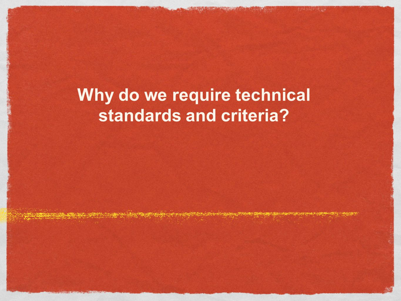 Why do we require technical standards and criteria