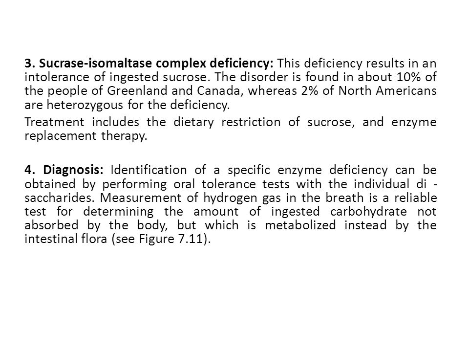 3. Sucrase-isomaltase complex deficiency: This deficiency results in an intolerance of ingested sucrose. The disorder is found in about 10% of the people of Greenland and Canada, whereas 2% of North Americans are heterozygous for the deficiency.