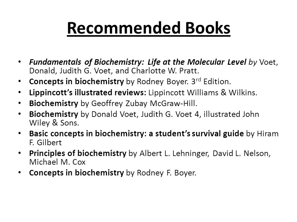 Recommended Books Fundamentals of Biochemistry: Life at the Molecular Level by Voet, Donald, Judith G. Voet, and Charlotte W. Pratt.