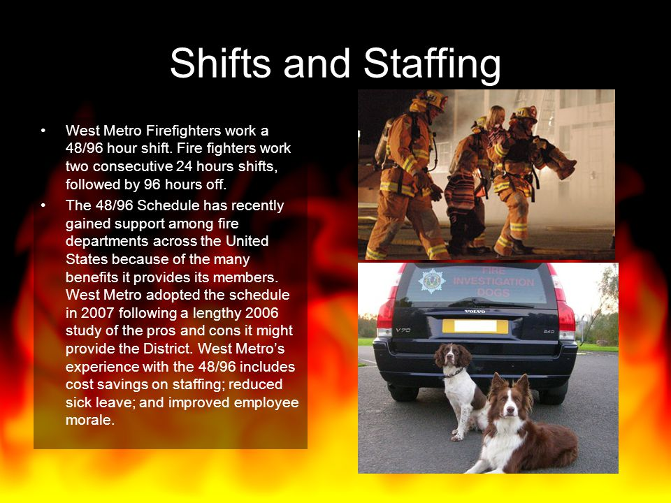 Shifts and Staffing West Metro Firefighters work a 48/96 hour shift. Fire fighters work two consecutive 24 hours shifts, followed by 96 hours off.