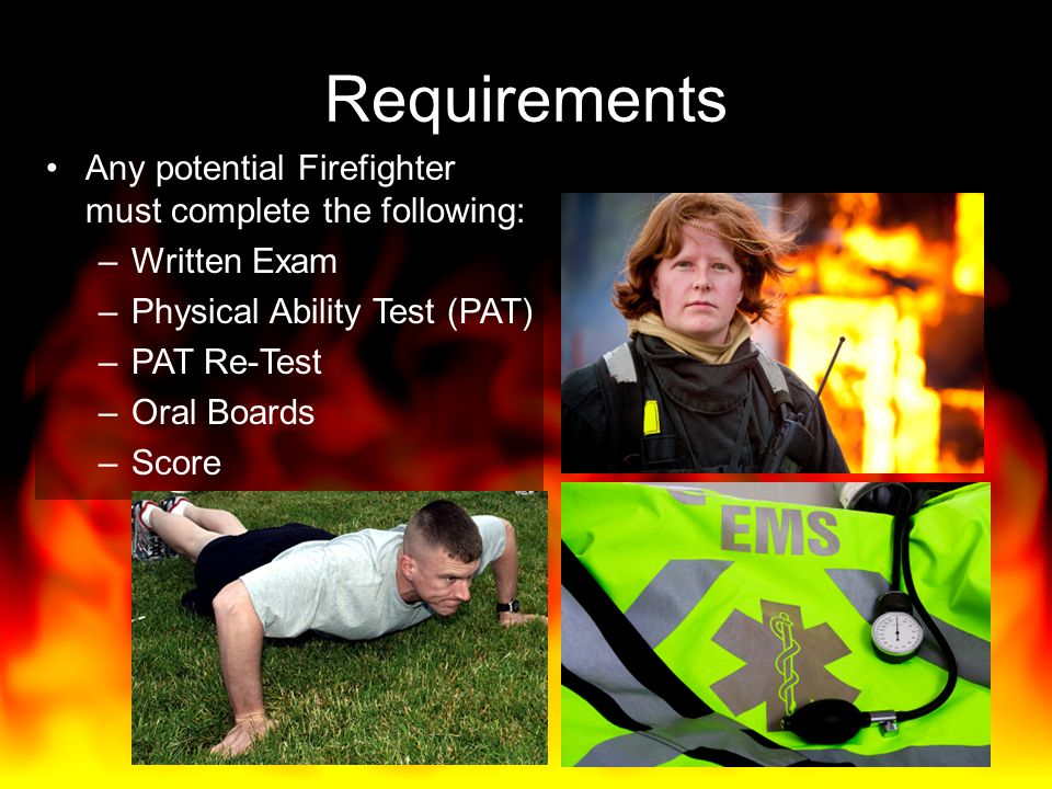 Requirements Any potential Firefighter must complete the following: