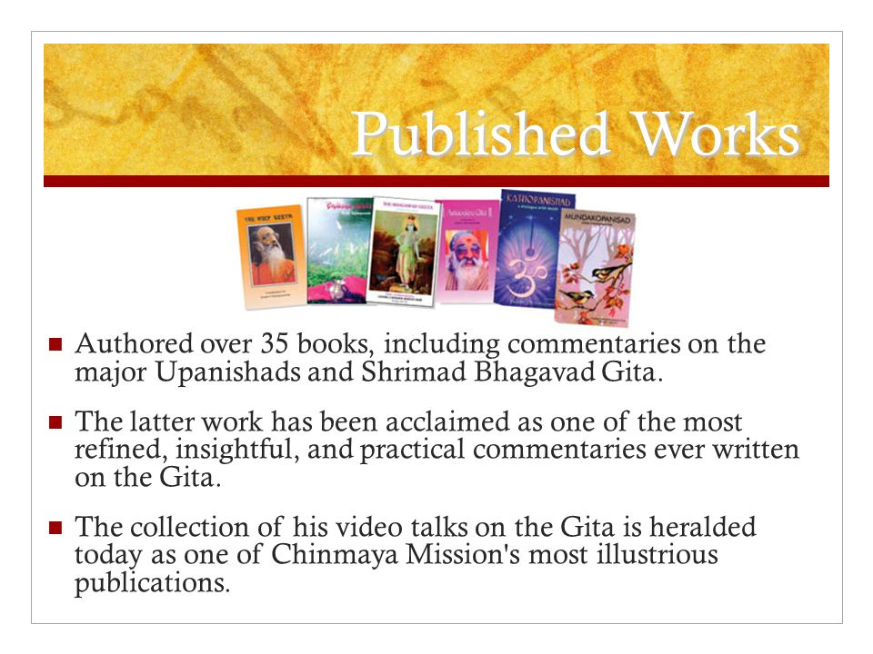 Published Works Authored over 35 books, including commentaries on the major Upanishads and Shrimad Bhagavad Gita.