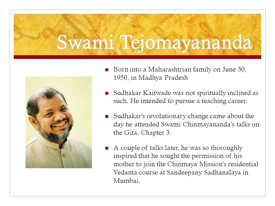Swami Tejomayananda Born into a Maharashtrian family on June 30, 1950, in Madhya Pradesh.