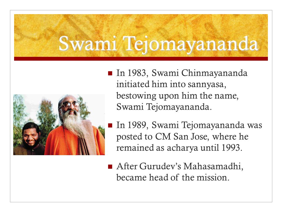 Swami Tejomayananda In 1983, Swami Chinmayananda initiated him into sannyasa, bestowing upon him the name, Swami Tejomayananda.