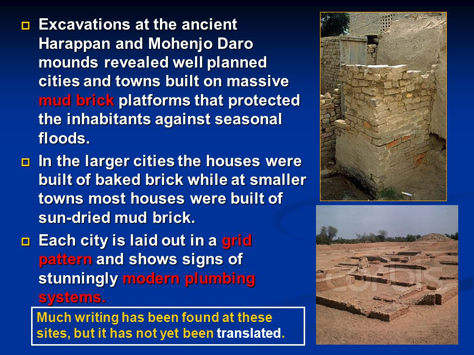 Excavations at the ancient Harappan and Mohenjo Daro mounds revealed well planned cities and towns built on massive mud brick platforms that protected the inhabitants against seasonal floods.