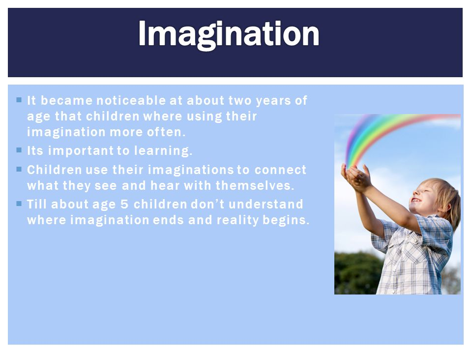 Imagination It became noticeable at about two years of age that children where using their imagination more often.