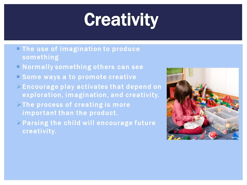 Creativity The use of imagination to produce something