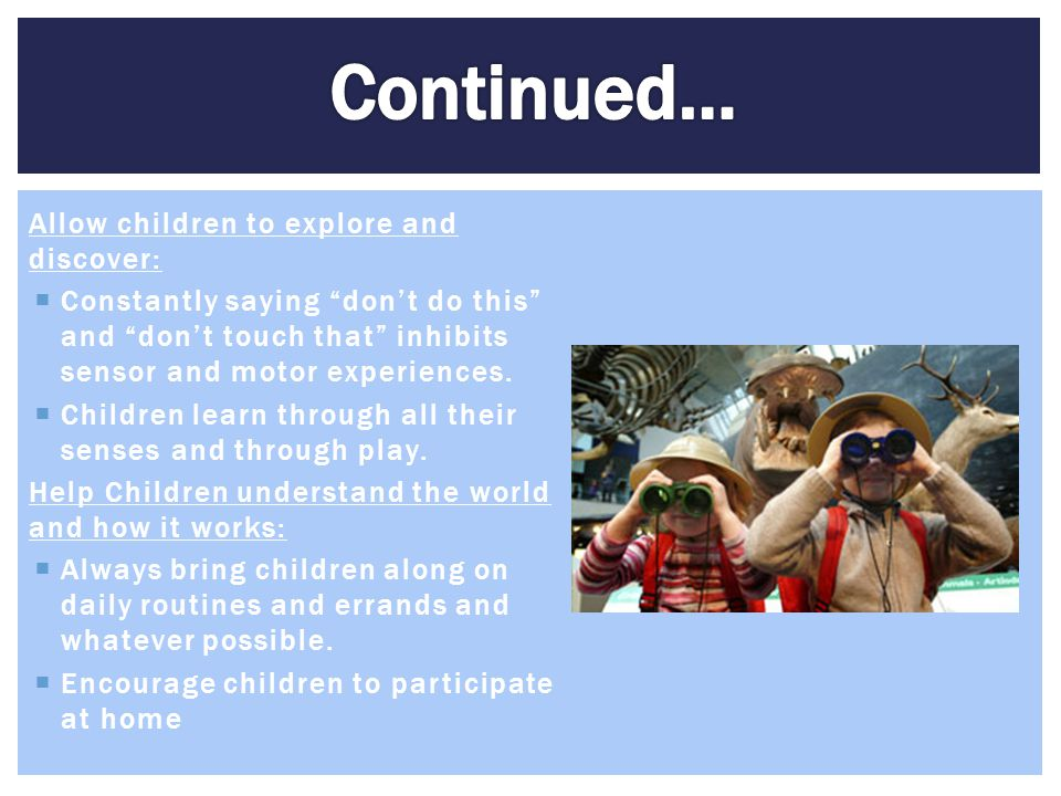 Continued… Allow children to explore and discover: